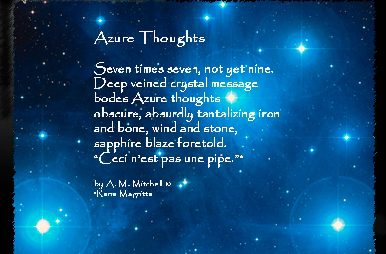 "Azure Thoughts Seven times seven, not yet nine. Deep veined crystal message bodes Azure thoughts obscure, absurdly tantalizing iron and bone, wind and stone, sapphire blaze foretold. ""Ceci n'est pas une pipe.""* by A. M. Mitchell © *Rene Magritte"