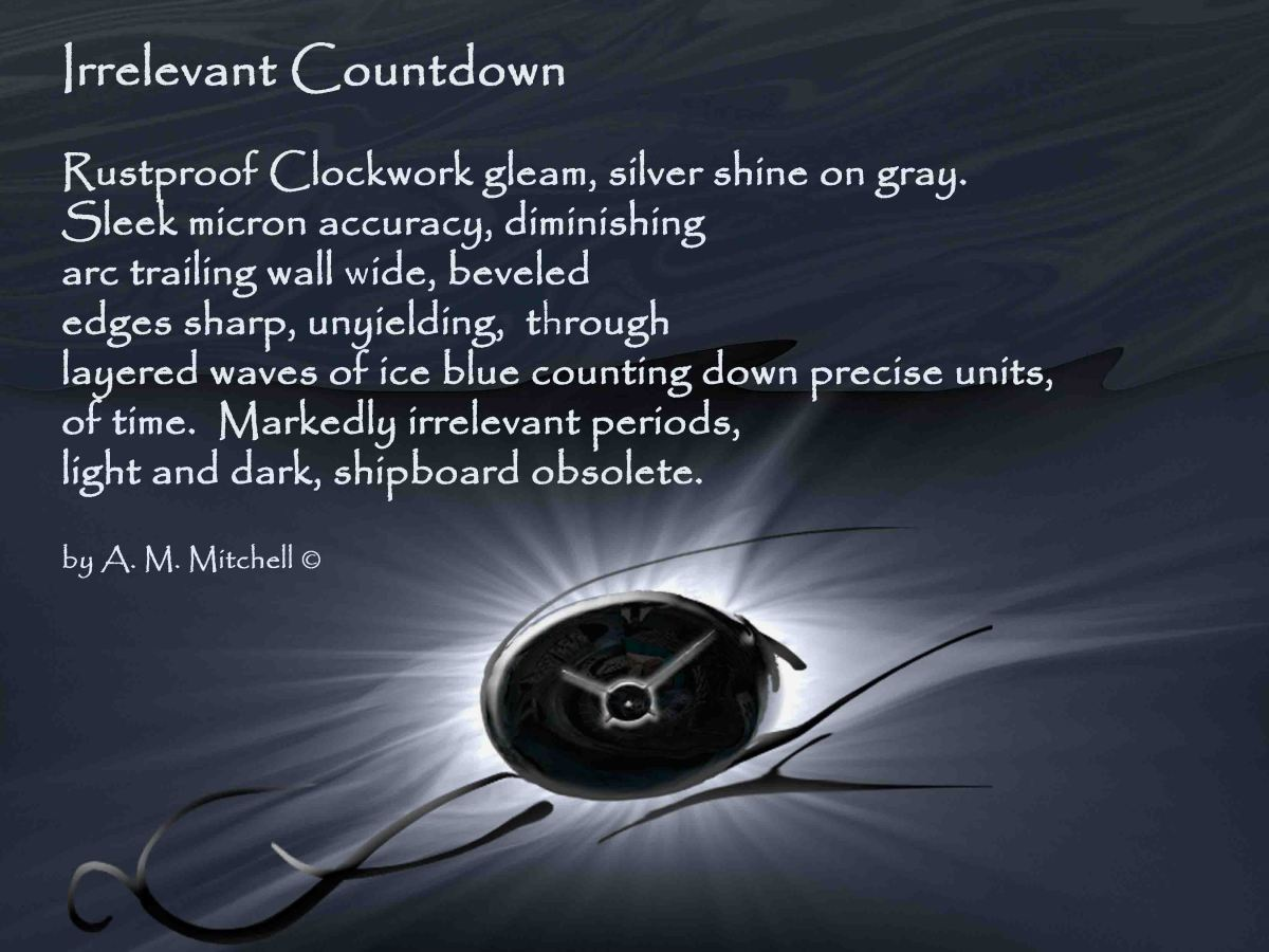 Irrelevant Countdown Rustproof Clockwork gleam, silver shine on gray. Sleek micron accuracy, diminishing arc trailing wall wide, beveled edges sharp, unyielding, through layered waves of ice blue counting down precise units, of time. Markedly irrelevant periods, light and dark, shipboard obsolete. by A. M. Mitchell ©