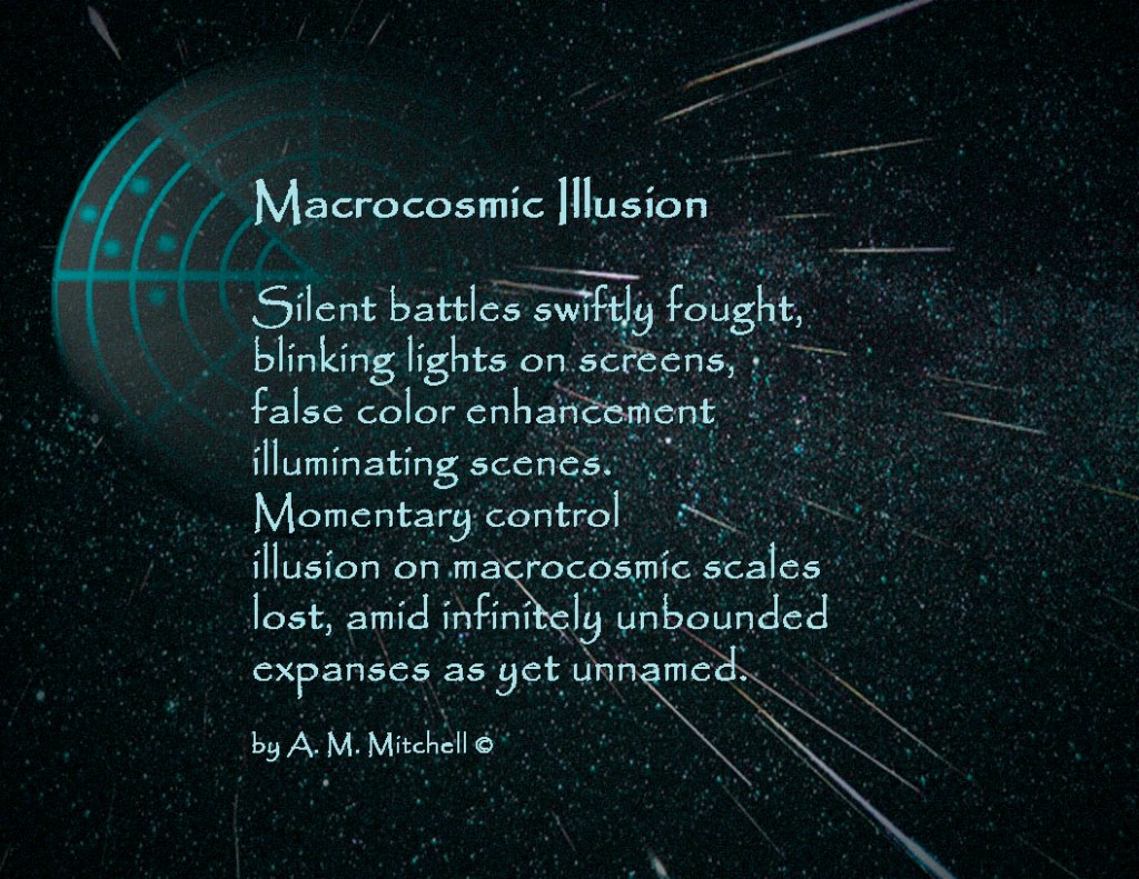 Macrocosmic Illusion Silent battles swiftly fought, blinking lights on screens, false color enhancement illuminating scenes. Momentary control illusion on macrocosmic scales lost, amid infinitely unbounded expanses as yet unnamed. by A. M. Mitchell ©
