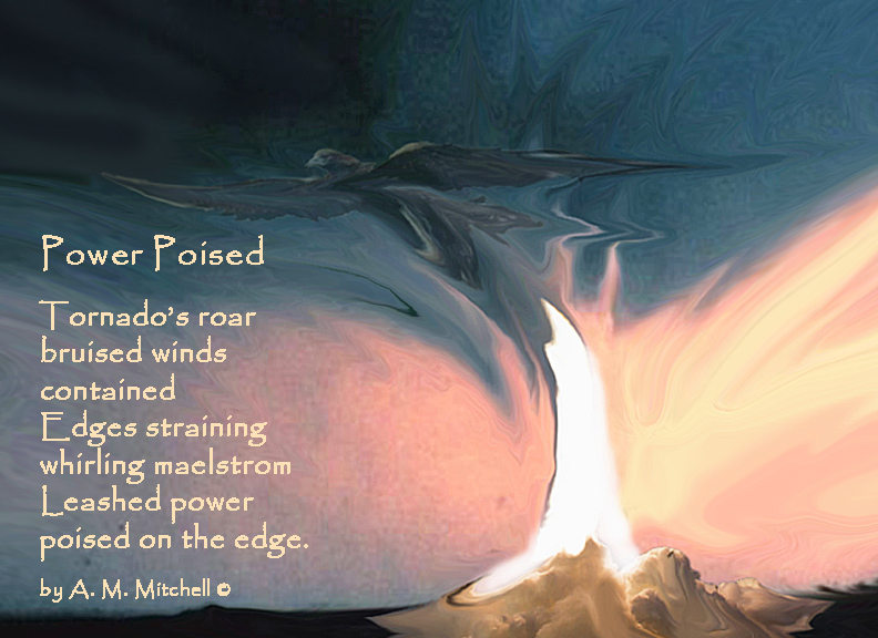 Power Poised Tornado's roar bruised winds contained Edges straining whirling maelstrom Leashed power poised on the edge. by A. M. Mitchell ©