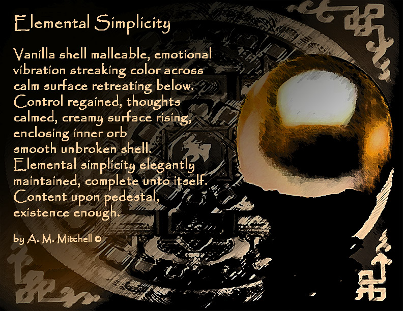 Elemental Simplicity  Vanilla shell malleable, emotional  vibration streaking color across  calm surface retreating below.   Control regained, thoughts  calmed, creamy surface rising,  enclosing inner orb  smooth unbroken shell.   Elemental simplicity elegantly  maintained, complete unto itself.   Content upon pedestal, existence enough.  by A. M. Mitchell ©
