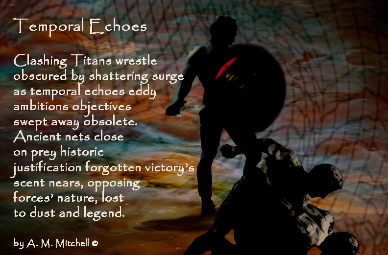 Temporal Echoes Clashing Titans wrestle obscured by shattering surge as temporal echoes eddy ambitions objectives swept away obsolete. Ancient nets close on prey historic justification forgotten victory's scent nears, opposing forces' nature, lost to dust and legend. by A. M. Mitchell ©