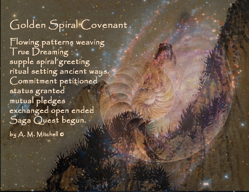 Golden Spiral Covenant Flowing patterns weaving True Dreaming supple spiral greeting ritual setting ancient ways. Commitment petitioned status granted mutual pledges exchanged open ended Saga Quest begun. by A. M. Mitchell ©