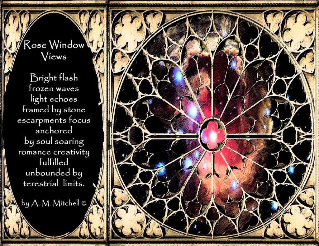 Rose Window  Views    Bright flash frozen waves   light echoes framed by stone   escarpments focus anchored  by soul soaring  romance  creativity fulfilled   unbounded  by terestrial  limits.   by A. M. Mitchell ©