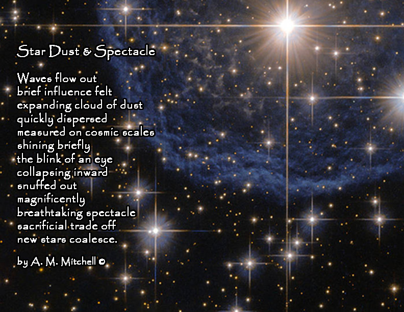 Star Dust & Spectacle   Waves flow out brief influence felt expanding cloud of dust  quickly dispersed  measured on cosmic scales shining briefly  the blink of an eye collapsing inward snuffed out  magnificently breathtaking spectacle sacrificial trade off new stars coalesce.  by A. M. Mitchell ©