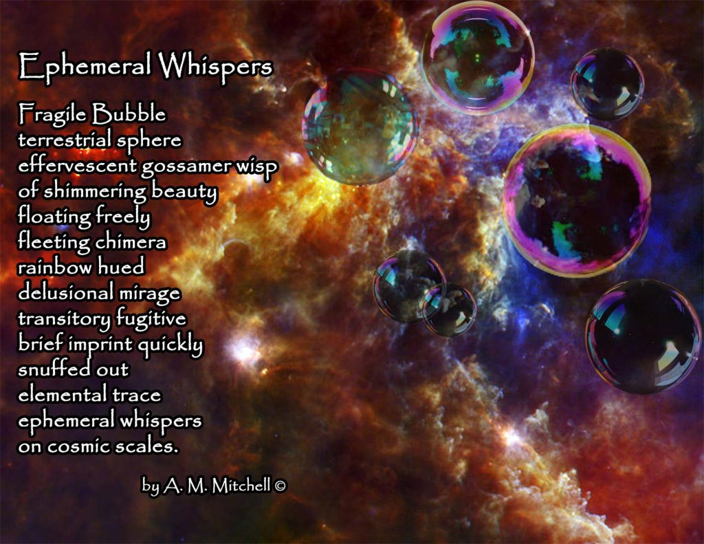 Ephemeral Whispers  Fragile Bubble terrestrial sphere effervescent gossamer wisp of shimmering beauty  floating freely fleeting chimera  rainbow hued delusional mirage  transitory fugitive  brief imprint quickly  snuffed out   elemental trace ephemeral whispers  on cosmic scales.  by A. M. Mitchell ©