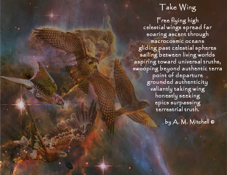 Take Wing  Free flying high celestial wings spread far soaring ascent through macrocosmic oceans gliding past celestial spheres sailing between living worlds aspiring toward universal truths,  swooping beyond authentic terra point of departure  grounded authenticity valiantly taking wing honestly seeking  epics surpassing  terrestrial truth.  by A. M. Mitchell ©