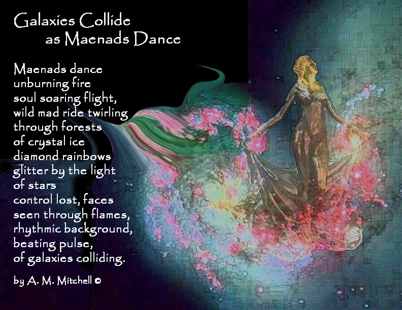 Galaxies Collide as Maenads Dance  Maenads dance  unburning fire soul soaring flight, wild mad ride twirling through forests of crystal ice diamond rainbows glitter by the light of stars control lost, faces  seen through flames, rhythmic background, beating pulse, of galaxies colliding.  by A. M. Mitchell ©