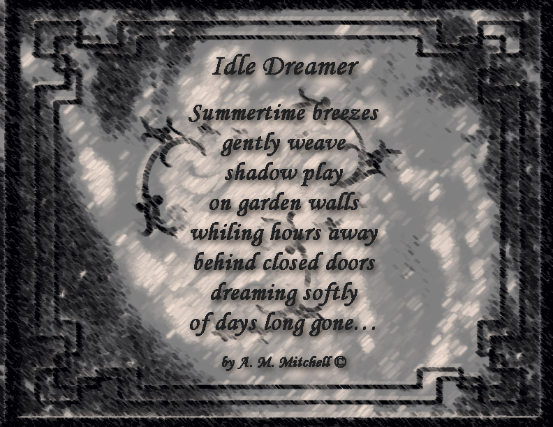 Idle Dreamer  Summertime breezes  gently weave  shadow play  on garden walls whiling hours away behind closed doors dreaming softly of days long gone…  by A. M. Mitchell ©