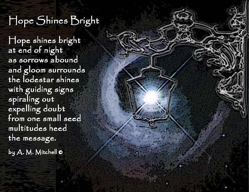 Hope Shines Bright  Hope shines bright  at end of night as sorrows abound and gloom surrounds the lodestar shines with guiding signs spiraling out expelling doubt from one small seed multitudes heed the message.  by A. M. Mitchell ©