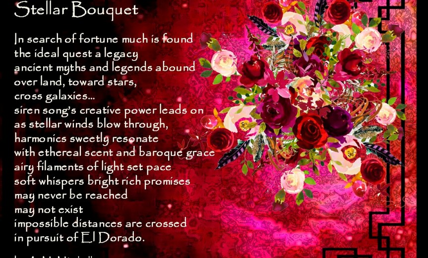 Stellar Bouquet In search of fortune much is found the ideal quest a legacy ancient myths and legends abound over land, toward stars, cross galaxies… siren song's creative power leads on as stellar winds blow through, harmonics sweetly resonate with ethereal scent and baroque grace airy filaments of light set pace soft whispers bright rich promises may never be reached may not exist impossible distances are crossed in pursuit of El Dorado. by A. M. Mitchell ©