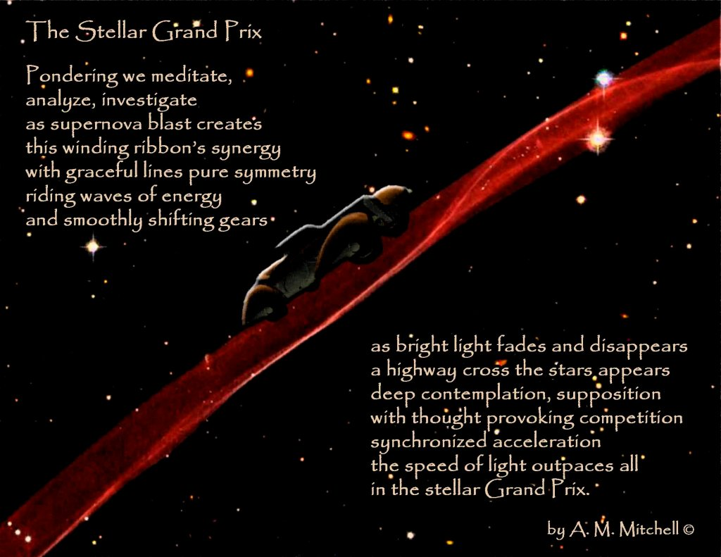 The Stellar Grand Prix Pondering we meditate, analyze, investigate as supernova blast creates this winding ribbon's synergy with graceful lines pure symmetry riding waves of energy and smoothly shifting gears as bright light fades and disappears a highway cross the stars appears deep contemplation, supposition thought provoking competition synchronized acceleration the speed of light outpaces all in the stellar Grand Prix. by A. M. Mitchell ©