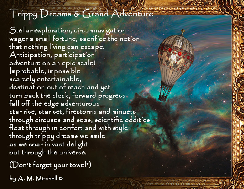 Trippy Dreams & Grand Adventure  Stellar exploration, circumnavigation wager a small fortune, sacrifice the notion that nothing living can escape. Anticipation, participation adventure on an epic scale! Improbable, impossible scarcely entertainable, destination out of reach and yet turn back the clock, forward progress fall off the edge adventurous    star rise, star set,  firestorms and minuets  through circuses and seas, scientific oddities  float through in comfort and with style through trippy dreams we smile as we soar in vast delight out through the universe.  (Don't forget your towel*)  by A. M. Mitchell ©