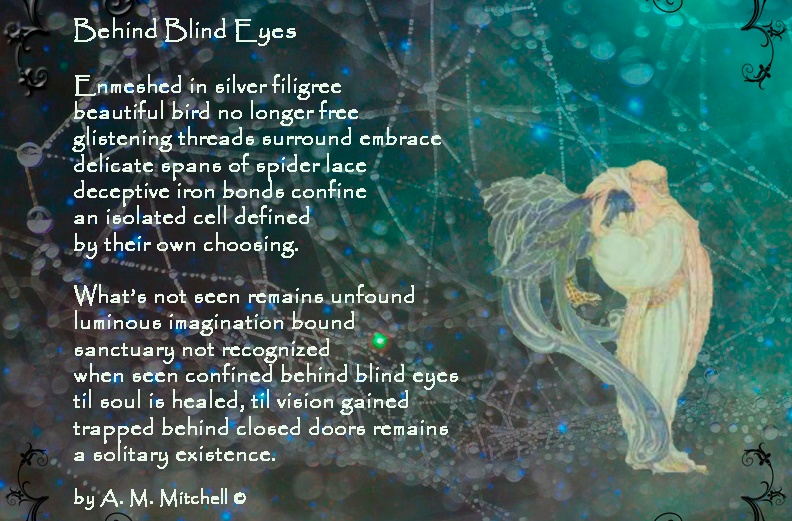 Behind Blind Eyes Enmeshed in silver filigree beautiful bird no longer free glistening threads surround embrace delicate spans of spider lace deceptive iron bonds confine an isolated cell defined by their own choosing. What's not seen remains unfound luminous imagination bound sanctuary not recognized when seen confined behind blind eyes til soul is healed, til vision gained trapped behind closed doors remains a solitary existence. by A. M. Mitchell ©