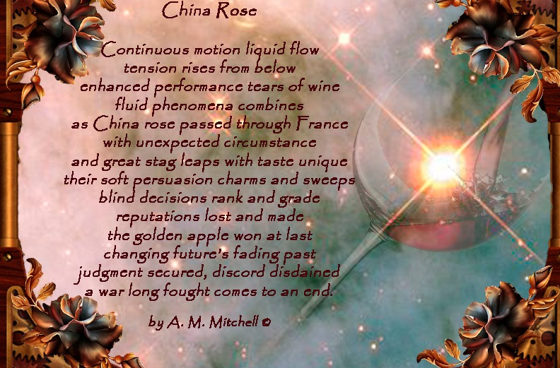 China Rose Continuous motion liquid flow tension rises from below enhanced performance tears of wine fluid phenomena combines as China rose passed through France with unexpected circumstance and great stag leaps with taste unique their soft persuasion charms and sweeps blind decisions rank and grade reputations lost and made the golden apple won at last changing future's fading past judgment secured, discord disdained a war long fought comes to an end. by A. M. Mitchell ©
