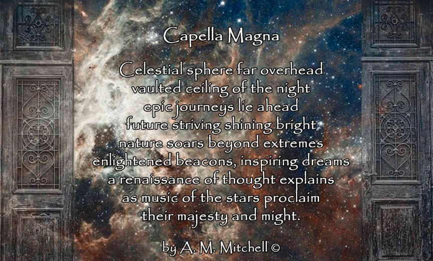 Capella Magna Celestial sphere far overhead vaulted ceiling of the night epic journeys lie ahead future striving shining bright nature soars beyond extremes enlightened beacons, inspiring dreams a renaissance of thought explains as music of the stars proclaim their majesty and might. by A. M. Mitchell ©