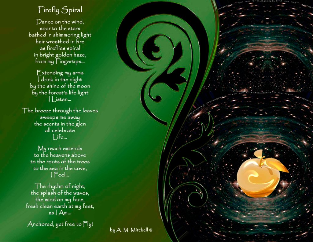 Firefly Spiral Dance on the wind, soar to the stars bathed in shimmering light hair wreathed in fire as fireflies spiral in bright golden haze, from my Fingertips… Extending my arms I drink in the night by the shine of the moon by the forest's life light I Listen… The breeze through the leaves sweeps me away the scents in the glen all celebrate Life… My reach extends to the heavens above to the roots of the trees to the sea in the cove, I Feel… The rhythm of night, the splash of the waves, the wind on my face, fresh clean earth at my feet, as I Am… Anchored, yet free to Fly! by A. M. Mitchell ©