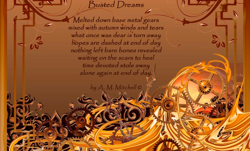 Busted Dreams Melted down base metal gears mixed with autumn winds and tears what once was dear is torn away hopes are dashed at end of day nothing left bare bones revealed waiting on the scars to heal time devoted stole away alone again at end of day. by A. M. Mitchell © Compilation by A.M. Mitchell