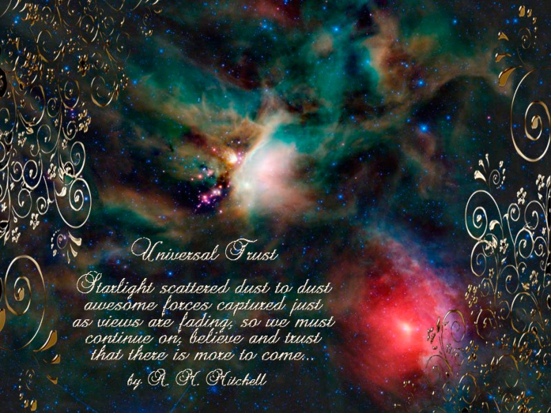 Universal Trust Starlight scattered dust to dust awesome forces captured just as views are fading, so we must continue on, believe and trust that there is more to come… by A. M. Mitchell ©