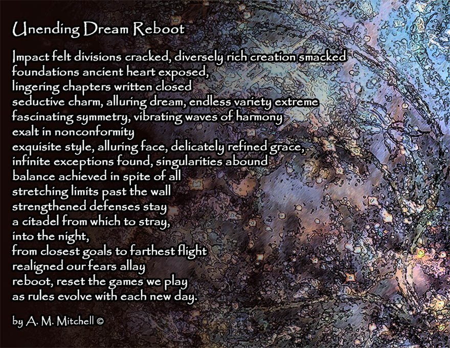 Unending Dream Reboot Impact felt divisions cracked, diversely rich creation smacked foundations ancient heart exposed, lingering chapters written closed seductive charm, alluring dream, endless variety extreme fascinating symmetry, vibrating waves of harmony exalt in nonconformity exquisite style, alluring face, delicately refined grace, infinite exceptions found, singularities abound balance achieved in spite of all stretching limits past the wall strengthened defenses stay a citadel from which to stray, into the night, from closest goals to farthest flight realigned our fears allay reboot, reset the games we play as rules evolve with each new day. by A. M. Mitchell ©