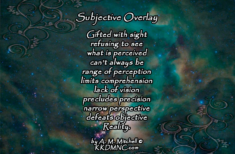 Subjective Overlay Gifted with sight refusing to see what is perceived can't always be range of perception limits comprehension lack of vision precludes precision narrow perspective defeats objective Reality. by A. M. Mitchell © KKDMNC.com