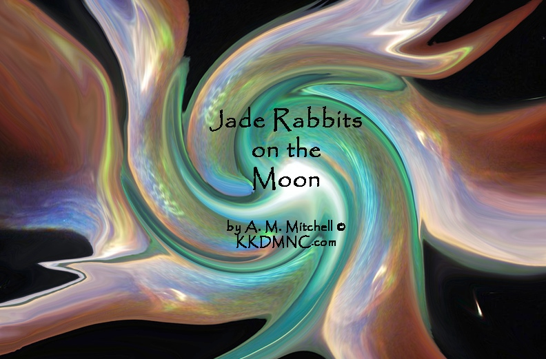 Jade Rabbits on the Moon Danaides dance in endless quest of sins washed clean and put to rest decisions made, put, off, delayed without reason, without rhyme, haunt us till the end of time. Random distribution can be foggy and obscure We are left alone again, much shaken and unsure not logical, not reasonable, or ever seen achievable success not held inevitable, infrequently occurs. Death unchained draws breathe again, seeking no, not how, but when? Seek out the impossible, incredible, unreal, permutations, combinations tried in hopes we heal, creativity perceived, incidental immortality achieved, as Fortune's favorite does succeed we move on, and continue. Balance sought with endless thought, equilibrium is sought until rocks start rolling up the hill. shadows seen head on reveal secrets formerly surreal as we seek, self-healing trees and harmony enough to please Jade rabbits on the moon. by A. M. Mitchell © KKDMNC.com