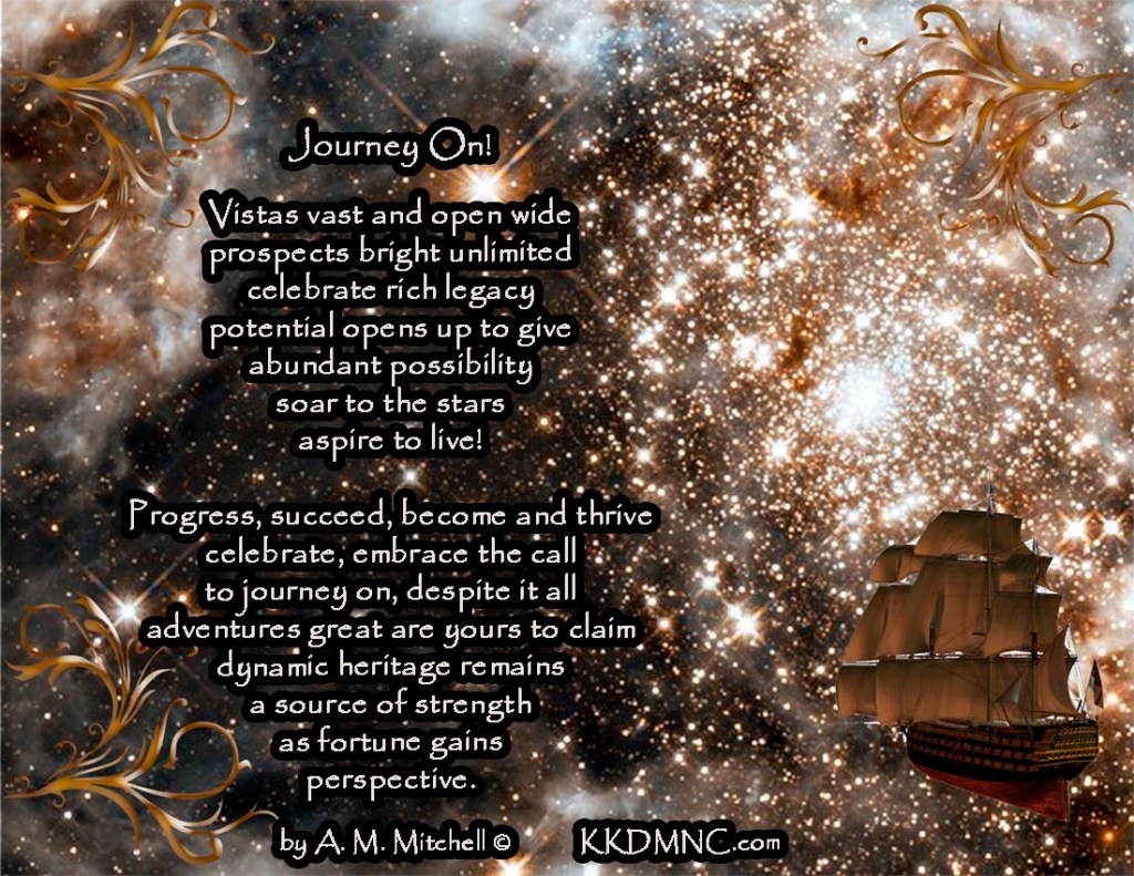 Journey On! Vistas vast and open wide prospects bright unlimited celebrate rich legacy potential opens up to give abundant possibility soar to the stars aspire to live! Progress, succeed, become and thrive celebrate, embrace the call to journey on, despite it all adventures great are yours to claim dynamic heritage remains a source of strength as fortune gains perspective. by A. M. Mitchell © KKDMNC.com