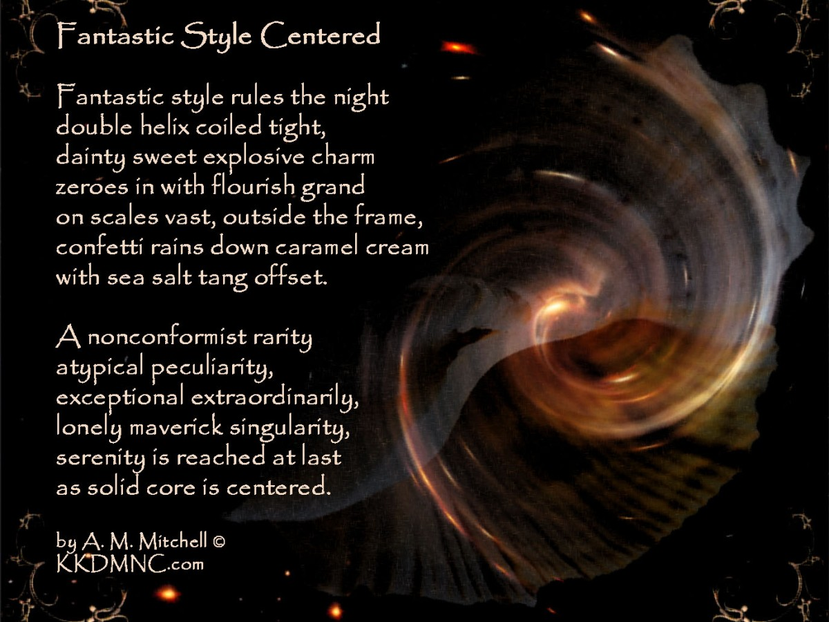 Fantastic Style Centered Fantastic style rules the night double helix coiled tight, dainty sweet explosive charm zeroes in with flourish grand on scales vast, outside the frame, confetti rains down caramel cream with sea salt tang offset. A nonconformist rarity atypical peculiarity, exceptional extraordinarily, lonely maverick singularity, serenity is reached at last as solid core is centered. by A. M. Mitchell © KKDMNC.com
