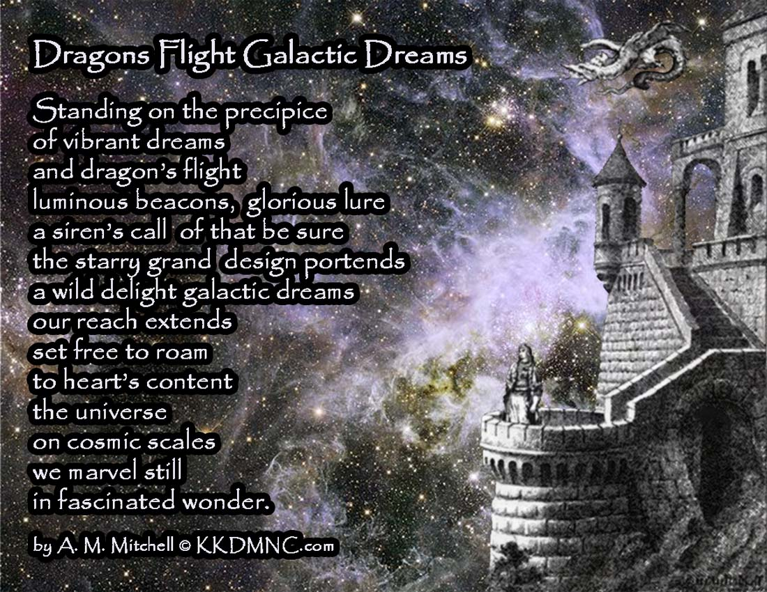Dragons Flight Galactic Dreams Standing on the precipice of vibrant dreams and dragon's flight luminous beacons, glorious lure a siren's call, of that be sure, the starry grand design portends a wild delight galactic dreams our reach extends set free to roam to heart's content the universe on cosmic scales we marvel still in fascinated wonder. by A. M. Mitchell © KKDMNC.com