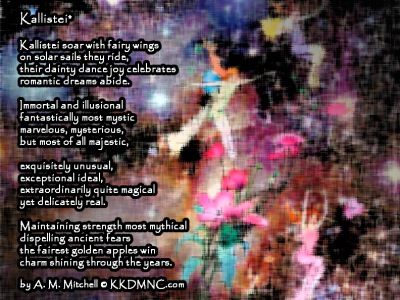 Kallistei* Kallistei soar with fairy wings on solar sails they ride, their dainty dance joy celebrates romantic dreams abide. Immortal and illusional fantastically most mystic marvelous, mysterious, but most of all majestic, exquisitely unusual, exceptional ideal, extraordinarily quite magical yet delicately real. Maintaining strength most mythical dispelling ancient fears the fairest golden apples win charm shining through the years. by A. M. Mitchell © KKDMNC.com