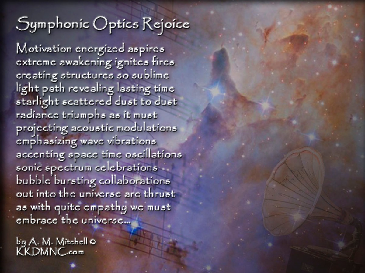 Symphonic Optics Rejoice Motivation energized aspires extreme awakening ignites fires creating structures so sublime light path revealing lasting time starlight scattered dust to dust radiance triumphs as it must projecting acoustic modulations emphasizing wave vibrations accenting space time oscillations sonic spectrum celebrations bubble bursting collaborations out into the universe are thrust as with quite empathy we must embrace the universe… by A. M. Mitchell © KKDMNC.com